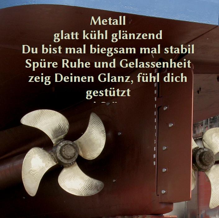 Foto einer Schiffsschraube mit folgendem Text: Metall – glatt kühl glänzend Du bist mal biegsam mal stabil Spüre Ruhe und Gelassenheit zeig Deinen Glanz, fühl dich gestützt – sei Stütze
